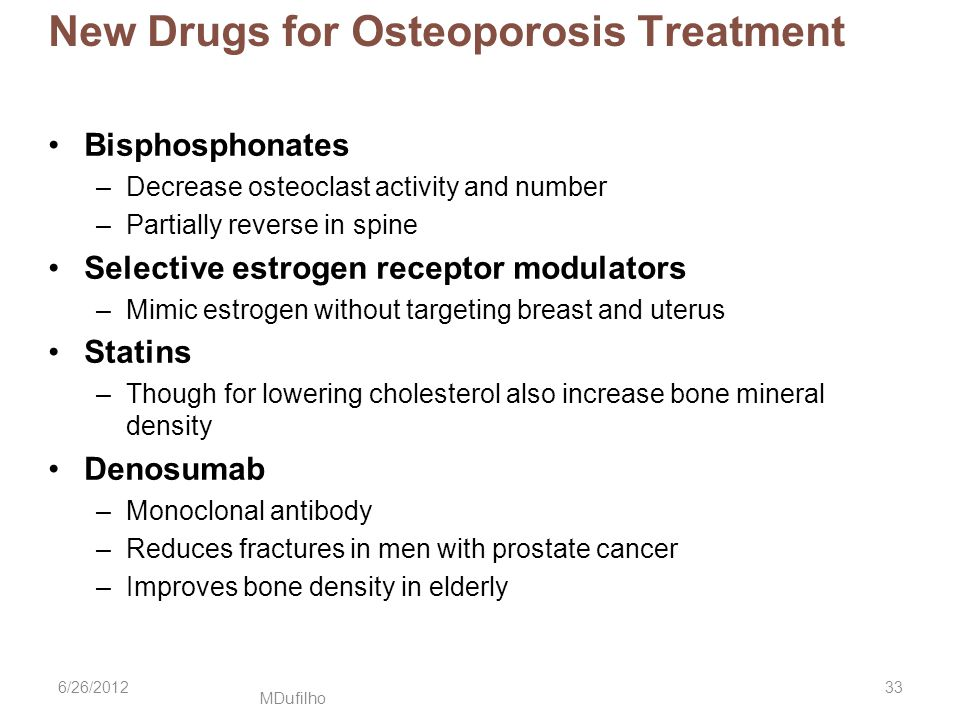 MDufilho New Drugs for Osteoporosis Treatment Bisphosphonates –Decrease osteoclast activity and number –Partially reverse in spine Selective estrogen receptor modulators –Mimic estrogen without targeting breast and uterus Statins –Though for lowering cholesterol also increase bone mineral density Denosumab –Monoclonal antibody –Reduces fractures in men with prostate cancer –Improves bone density in elderly 6/26/201233