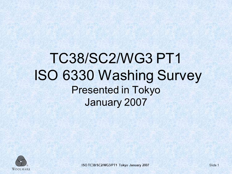 Slide 1ISO TC38/SC2/WG3/PT1 Tokyo January 2007 TC38/SC2/WG3 PT1 ISO 6330 Washing Survey Presented in Tokyo January 2007