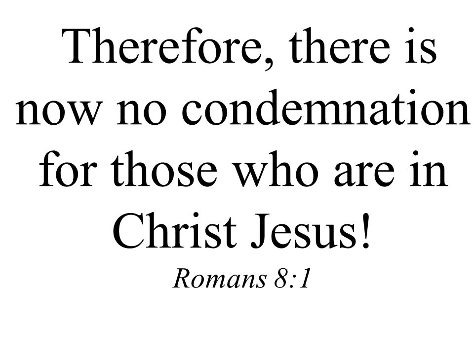 Therefore, there is now no condemnation for those who are in Christ Jesus! Romans 8:1