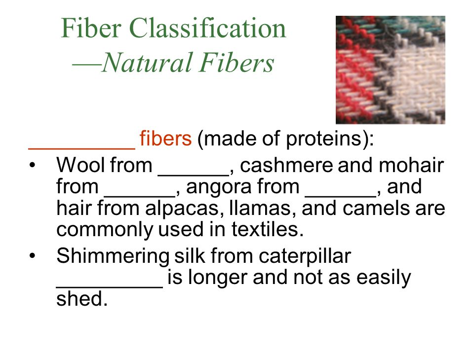 Fiber Classification —Natural Fibers _________ fibers (made of proteins): Wool from ______, cashmere and mohair from ______, angora from ______, and hair from alpacas, llamas, and camels are commonly used in textiles.
