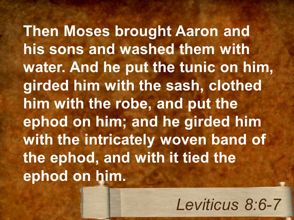 Then Moses brought Aaron and his sons and washed them with water. And he put the tunic on him, girded him with the sash, clothed him with the robe, an