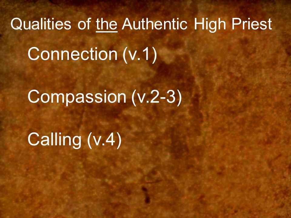 Qualities of the Authentic High Priest Connection (v.1) Compassion (v.2-3) Calling (v.4)