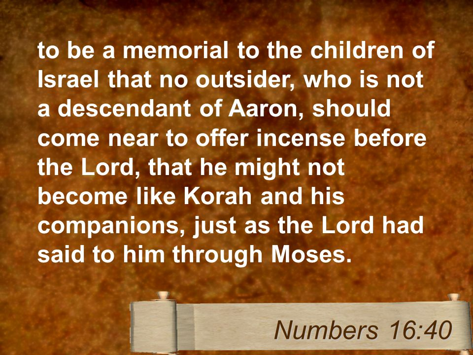 to be a memorial to the children of Israel that no outsider, who is not a descendant of Aaron, should come near to offer incense before the Lord, that he might not become like Korah and his companions, just as the Lord had said to him through Moses.