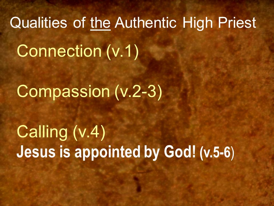 Qualities of the Authentic High Priest Connection (v.1) Compassion (v.2-3) Calling (v.4) Jesus is appointed by God! (v.5-6 )