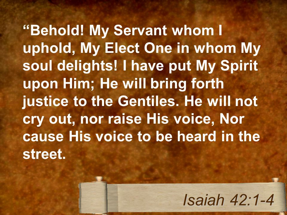 Behold. My Servant whom I uphold, My Elect One in whom My soul delights.