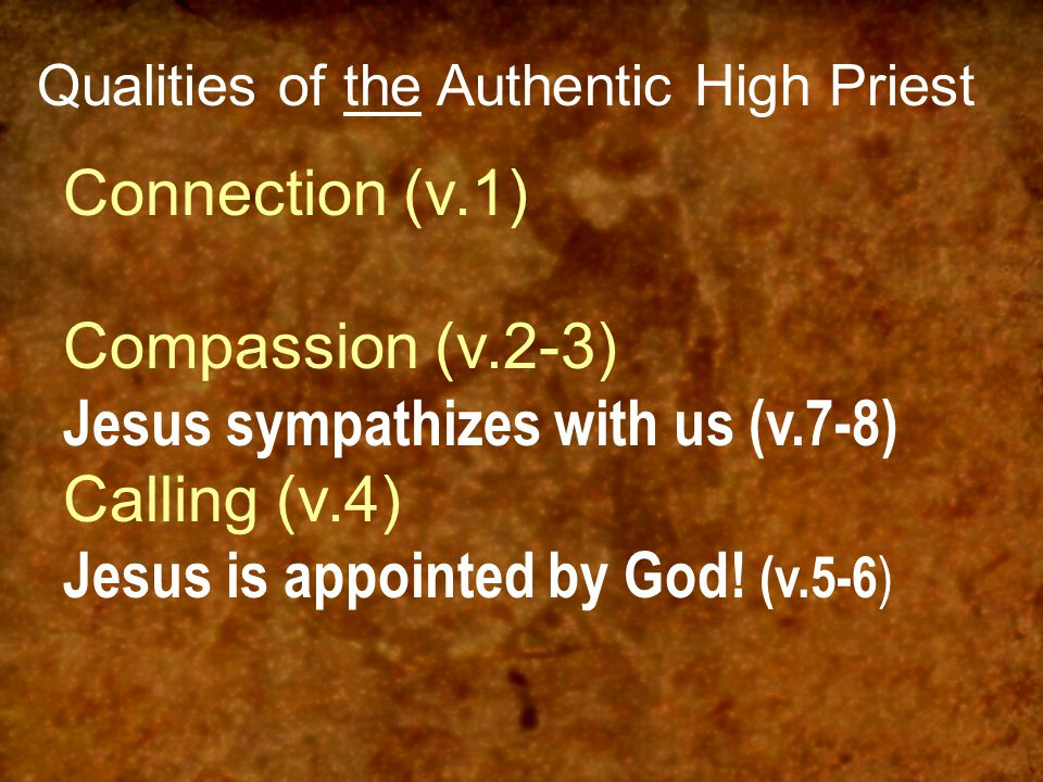 Qualities of the Authentic High Priest Connection (v.1) Compassion (v.2-3) Jesus sympathizes with us (v.7-8) Calling (v.4) Jesus is appointed by God!