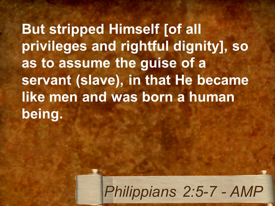 But stripped Himself [of all privileges and rightful dignity], so as to assume the guise of a servant (slave), in that He became like men and was born