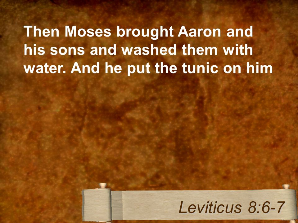 Then Moses brought Aaron and his sons and washed them with water. And he put the tunic on him Leviticus 8:6-7