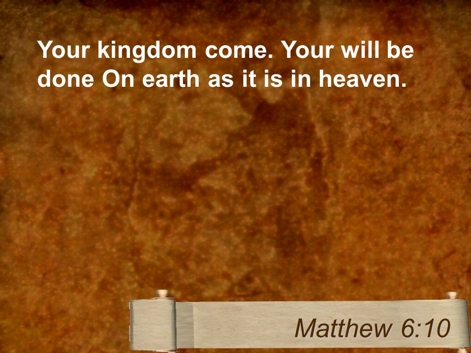 Your kingdom come. Your will be done On earth as it is in heaven. Matthew 6:10