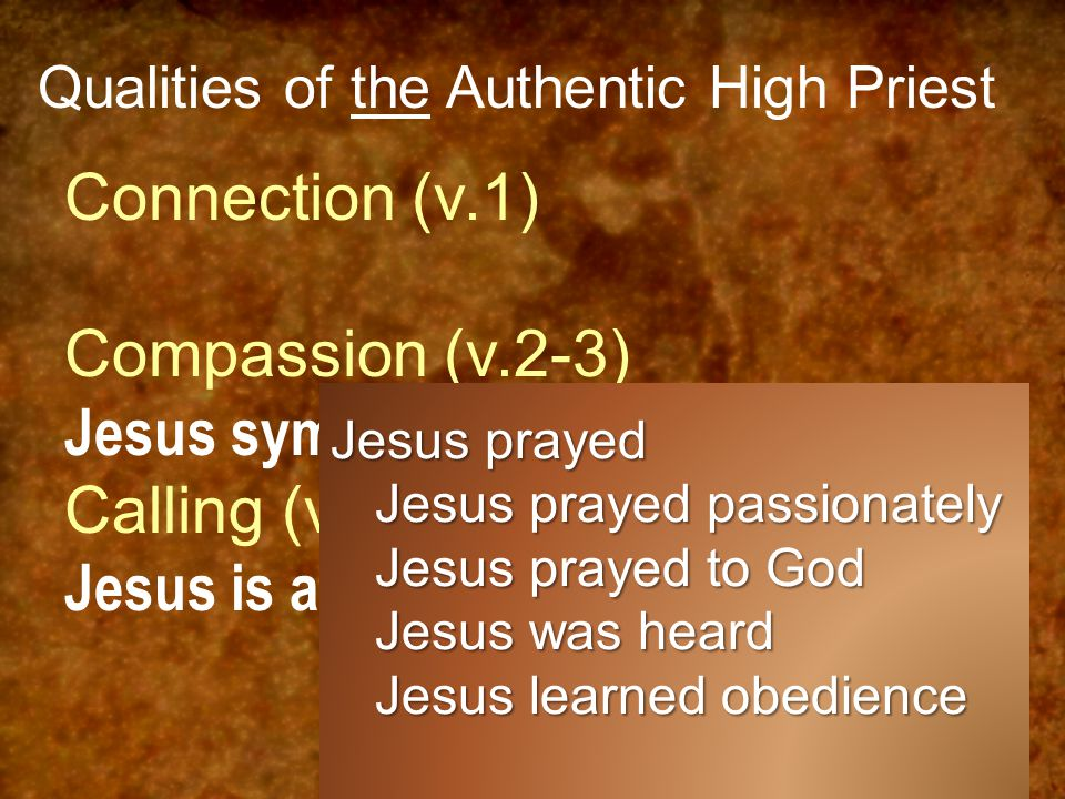 Qualities of the Authentic High Priest Connection (v.1) Compassion (v.2-3) Jesus sympathizes with us (v.7-8) Calling (v.4) Jesus is appointed by God.