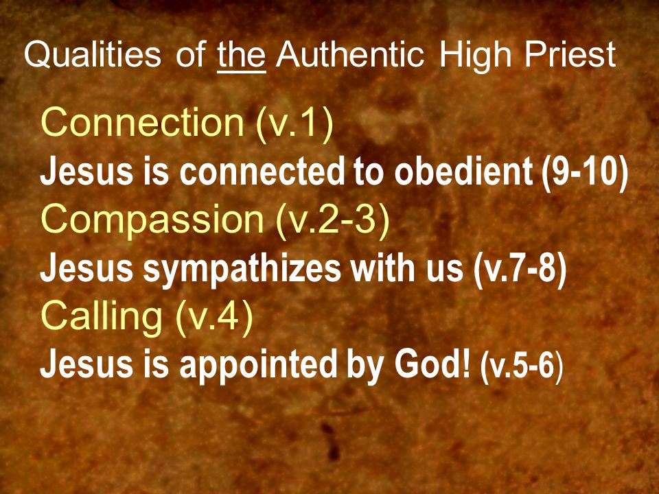 Qualities of the Authentic High Priest Connection (v.1) Jesus is connected to obedient (9-10) Compassion (v.2-3) Jesus sympathizes with us (v.7-8) Calling (v.4) Jesus is appointed by God.