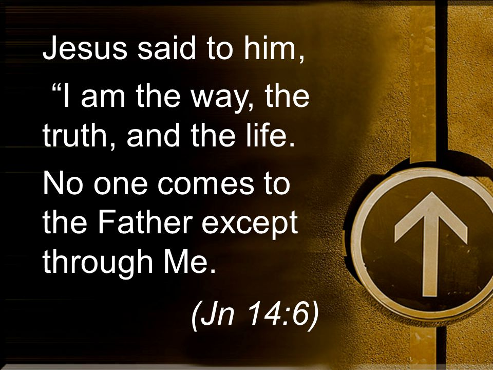 "Jesus said to him, ""I am the way, the truth, and the life. No one comes to the Father except through Me. (Jn 14:6)"