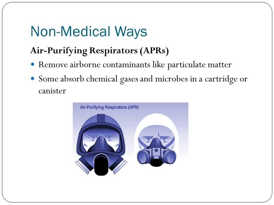 Non-Medical Ways Air-Purifying Respirators (APRs) Remove airborne contaminants like particulate matter Some absorb chemical gases and microbes in a cartridge or canister