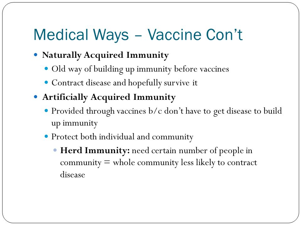 Medical Ways – Vaccine Con't Naturally Acquired Immunity Old way of building up immunity before vaccines Contract disease and hopefully survive it Artificially Acquired Immunity Provided through vaccines b/c don't have to get disease to build up immunity Protect both individual and community Herd Immunity: need certain number of people in community = whole community less likely to contract disease