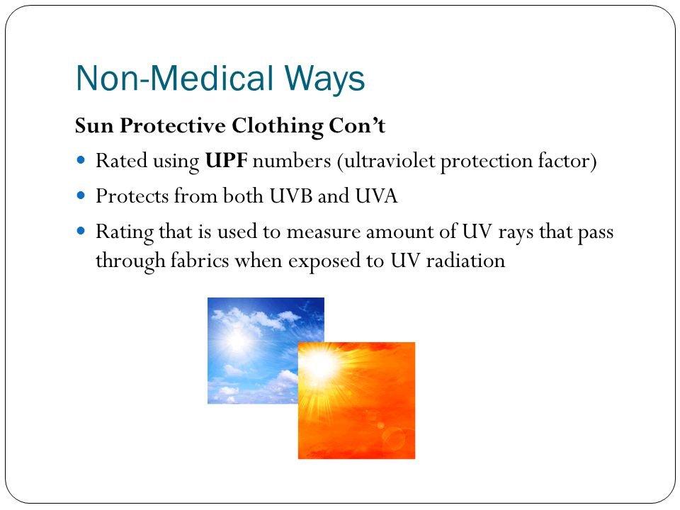 Non-Medical Ways Sun Protective Clothing Con't Rated using UPF numbers (ultraviolet protection factor) Protects from both UVB and UVA Rating that is used to measure amount of UV rays that pass through fabrics when exposed to UV radiation