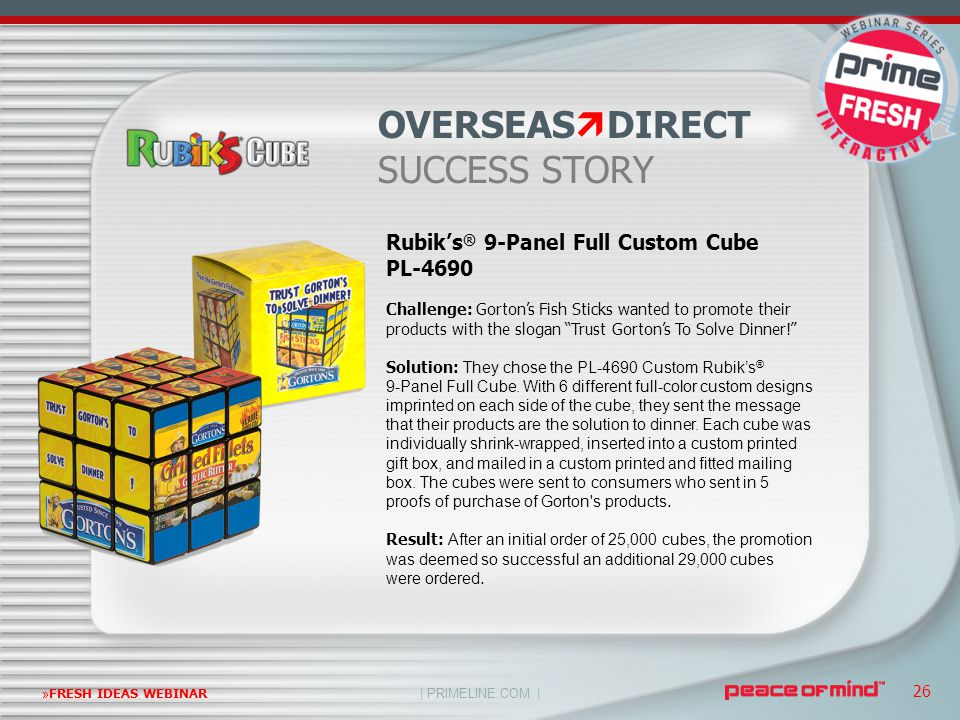 | PRIMELINE.COM | »FRESH IDEAS WEBINAR 26 Rubik's ® 9-Panel Full Custom Cube PL-4690 Challenge: Gorton's Fish Sticks wanted to promote their products with the slogan Trust Gorton's To Solve Dinner! Solution: They chose the PL-4690 Custom Rubik's ® 9-Panel Full Cube.