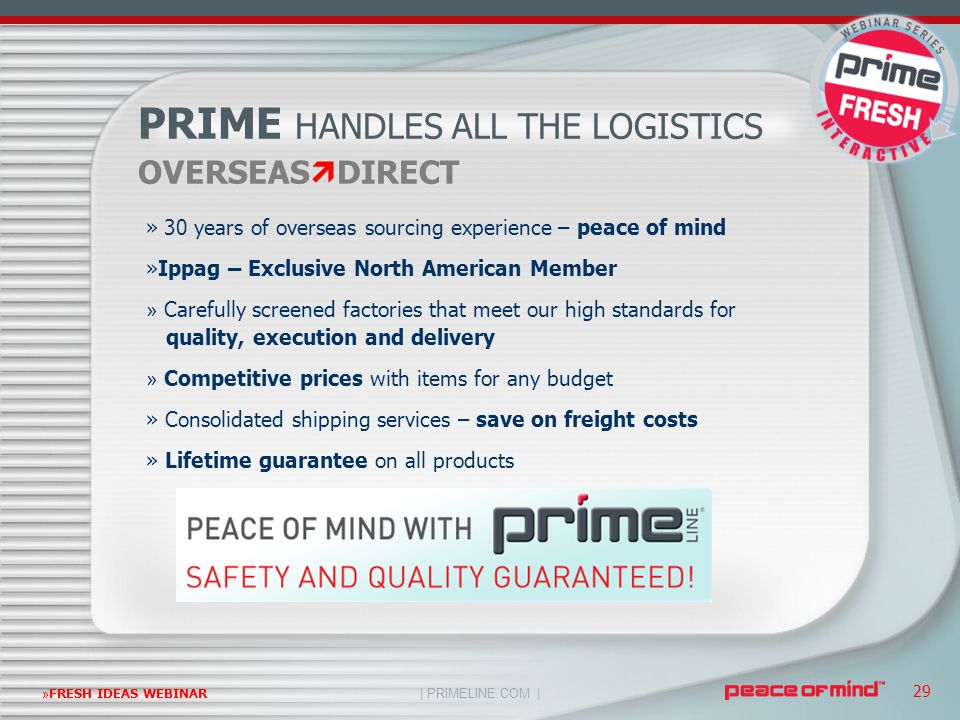 | PRIMELINE.COM | »FRESH IDEAS WEBINAR 29 OVERSEAS  DIRECT PRIME HANDLES ALL THE LOGISTICS » 30 years of overseas sourcing experience – peace of mind »Ippag – Exclusive North American Member » Carefully screened factories that meet our high standards for quality, execution and delivery » Competitive prices with items for any budget » Consolidated shipping services – save on freight costs » Lifetime guarantee on all products