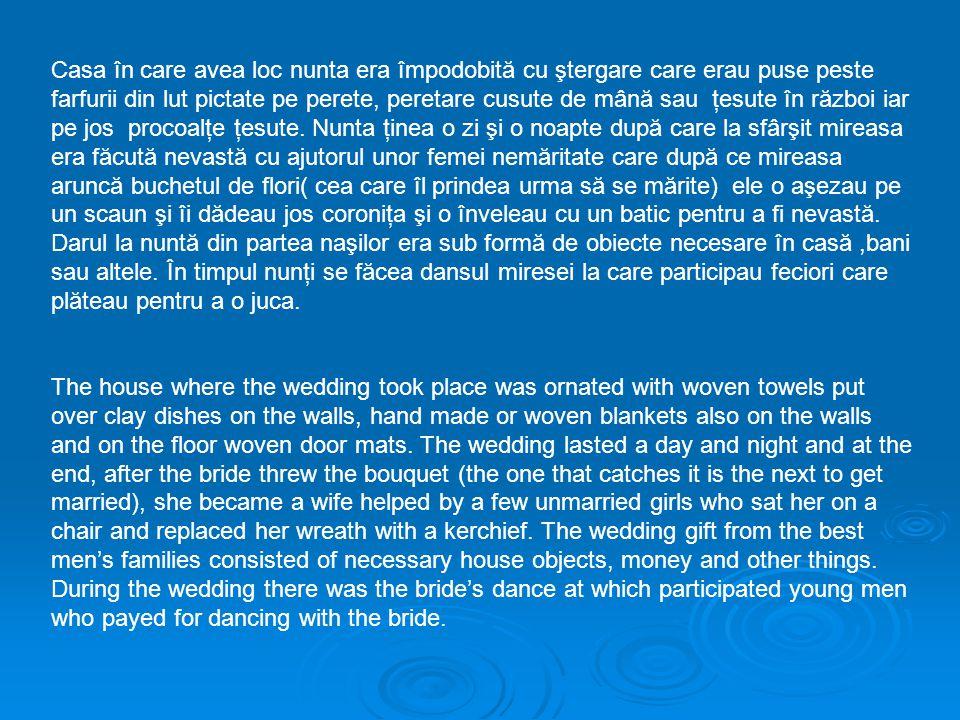 Casa în care avea loc nunta era împodobită cu ştergare care erau puse peste farfurii din lut pictate pe perete, peretare cusute de mână sau ţesute în război iar pe jos procoalţe ţesute.