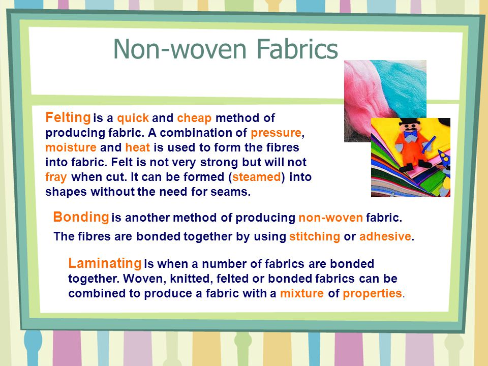 Felting is a quick and cheap method of producing fabric. A combination of pressure, moisture and heat is used to form the fibres into fabric. Felt is