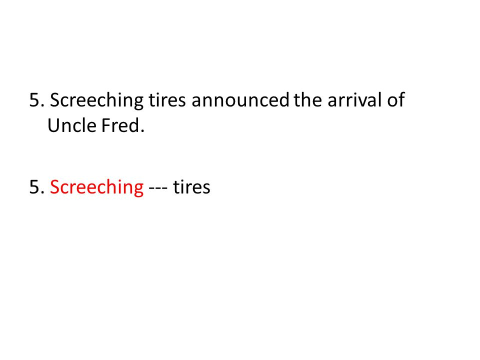 5. Screeching tires announced the arrival of Uncle Fred. 5. Screeching --- tires