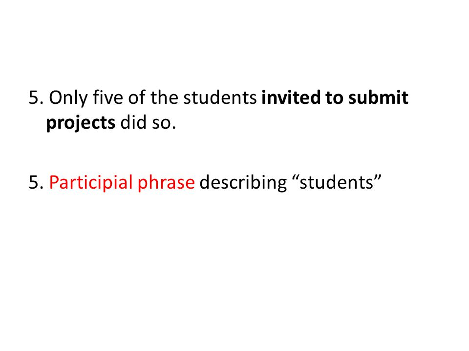 """5. Only five of the students invited to submit projects did so. 5. Participial phrase describing """"students"""""""