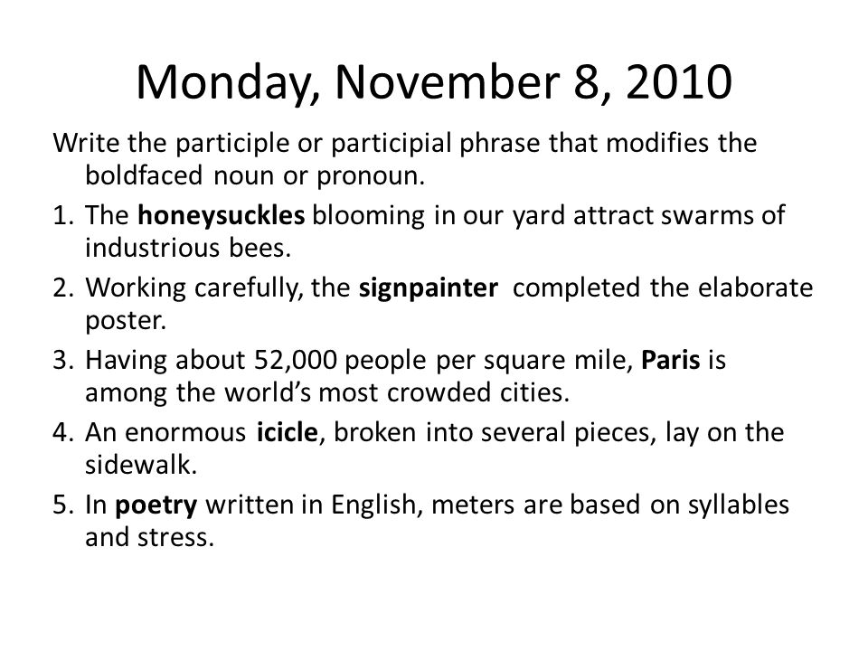 Monday, November 8, 2010 Write the participle or participial phrase that modifies the boldfaced noun or pronoun. 1.The honeysuckles blooming in our ya