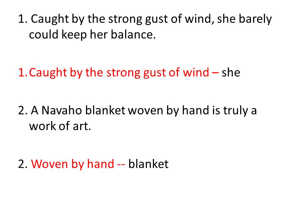 1. Caught by the strong gust of wind, she barely could keep her balance. 1.Caught by the strong gust of wind – she 2. A Navaho blanket woven by hand i