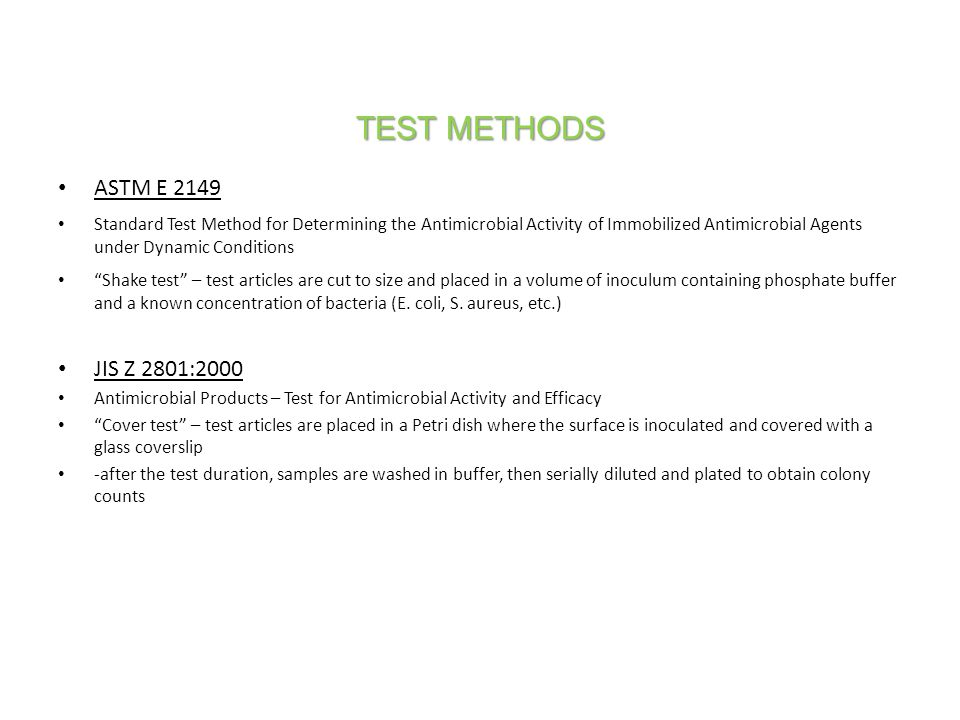 TEST METHODS ASTM E 2149 Standard Test Method for Determining the Antimicrobial Activity of Immobilized Antimicrobial Agents under Dynamic Conditions Shake test – test articles are cut to size and placed in a volume of inoculum containing phosphate buffer and a known concentration of bacteria (E.