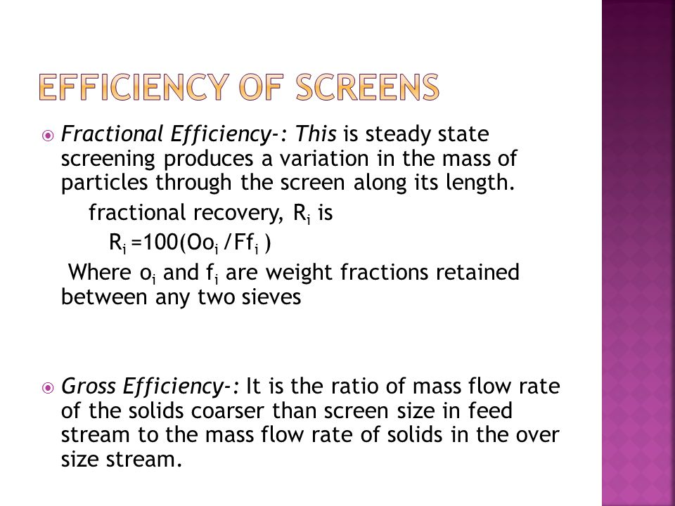  Fractional Efficiency-: This is steady state screening produces a variation in the mass of particles through the screen along its length.