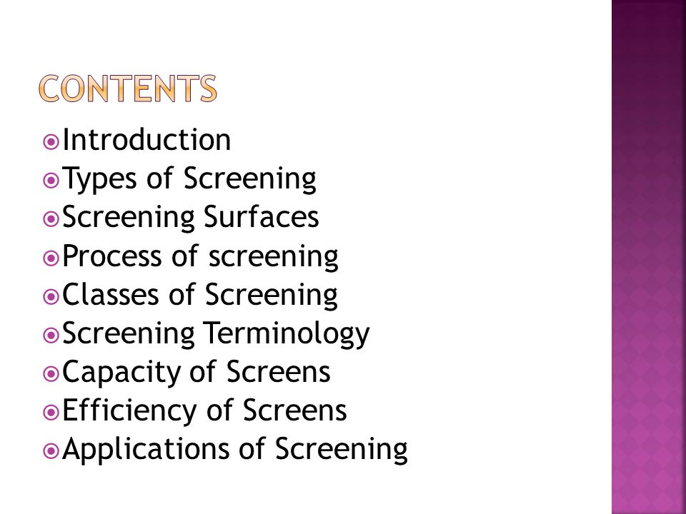  Introduction  Types of Screening  Screening Surfaces  Process of screening  Classes of Screening  Screening Terminology  Capacity of Screens  Efficiency of Screens  Applications of Screening