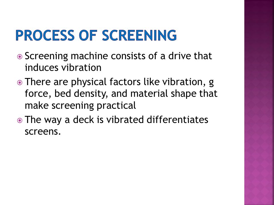  Screening machine consists of a drive that induces vibration  There are physical factors like vibration, g force, bed density, and material shape that make screening practical  The way a deck is vibrated differentiates screens.