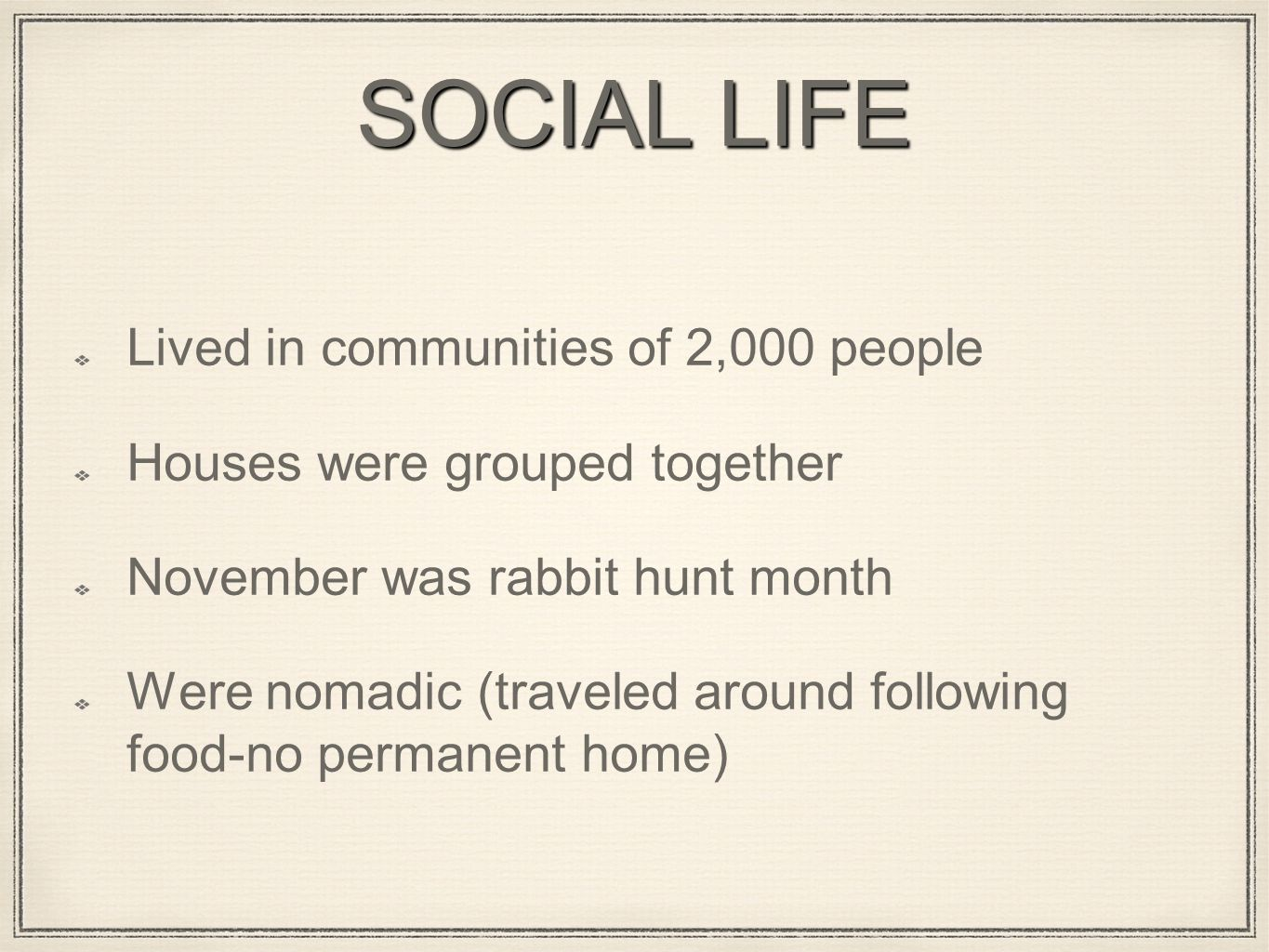 SOCIAL LIFE Lived in communities of 2,000 people Houses were grouped together November was rabbit hunt month Were nomadic (traveled around following food-no permanent home)