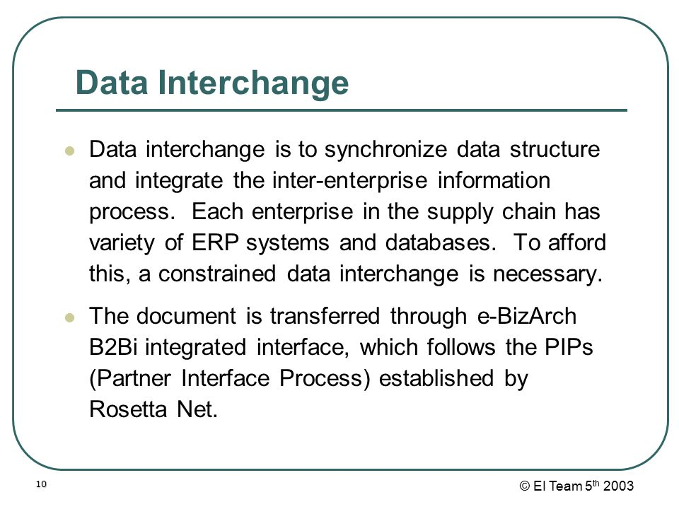 © EI Team 5 th 200310 Data interchange is to synchronize data structure and integrate the inter-enterprise information process. Each enterprise in the