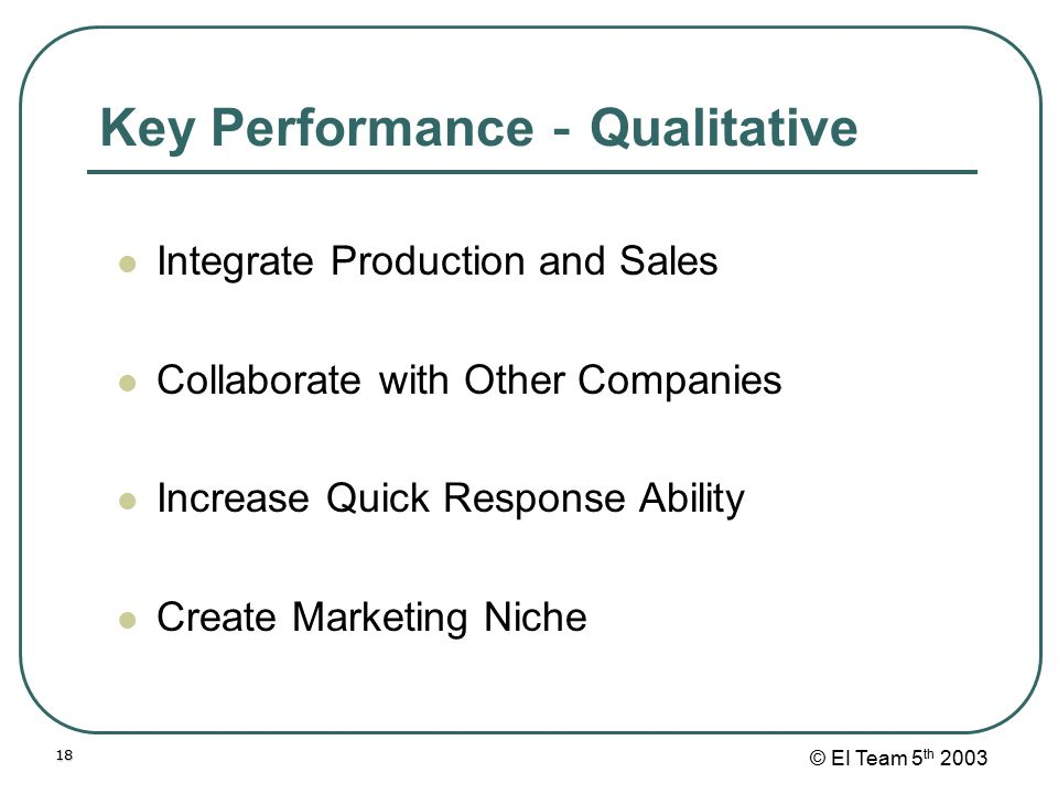 © EI Team 5 th 200318 Key Performance - Qualitative Integrate Production and Sales Collaborate with Other Companies Increase Quick Response Ability Cr