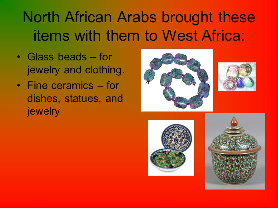North African Arabs brought these items with them to West Africa: Glass beads – for jewelry and clothing.