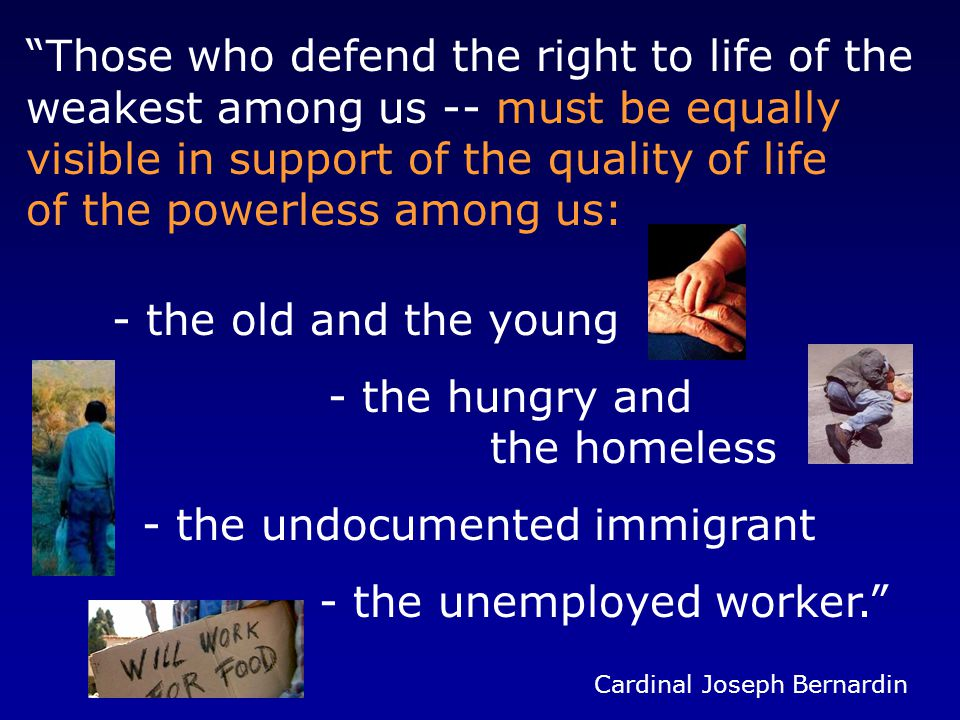 Those who defend the right to life of the weakest among us -- must be equally visible in support of the quality of life of the powerless among us: - the old and the young - the hungry and the homeless - the undocumented immigrant - the unemployed worker. Cardinal Joseph Bernardin