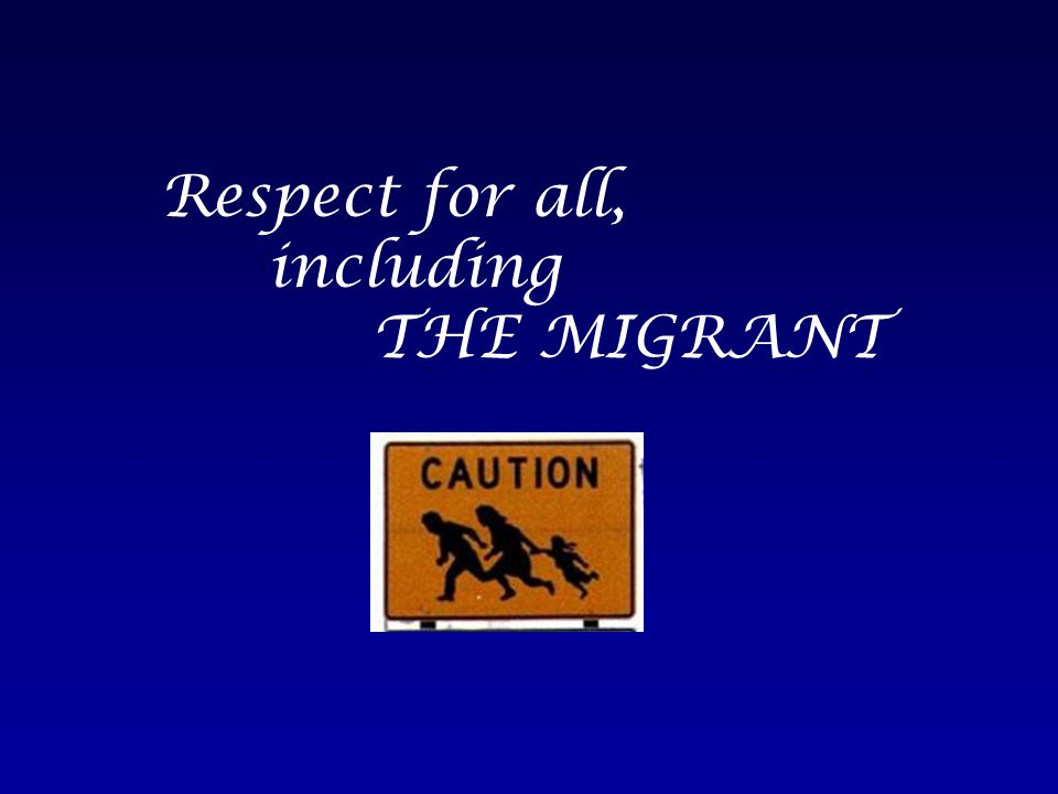 Respect for all, including THE MIGRANT