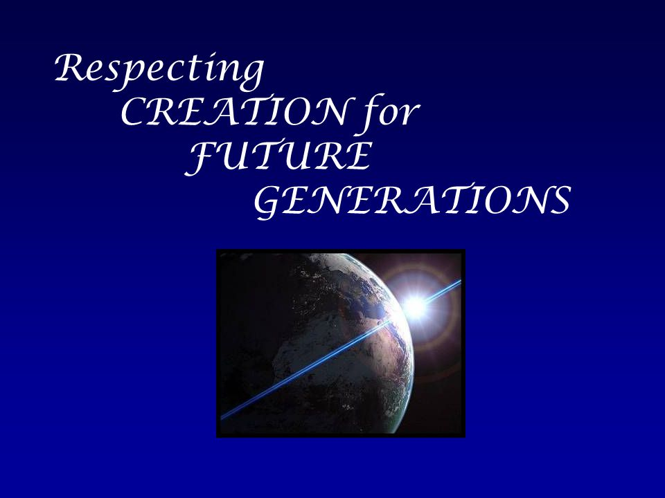 Respecting CREATION for FUTURE GENERATIONS