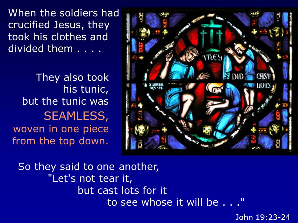 So they said to one another, Let s not tear it, but cast lots for it to see whose it will be... When the soldiers had crucified Jesus, they took his clothes and divided them....