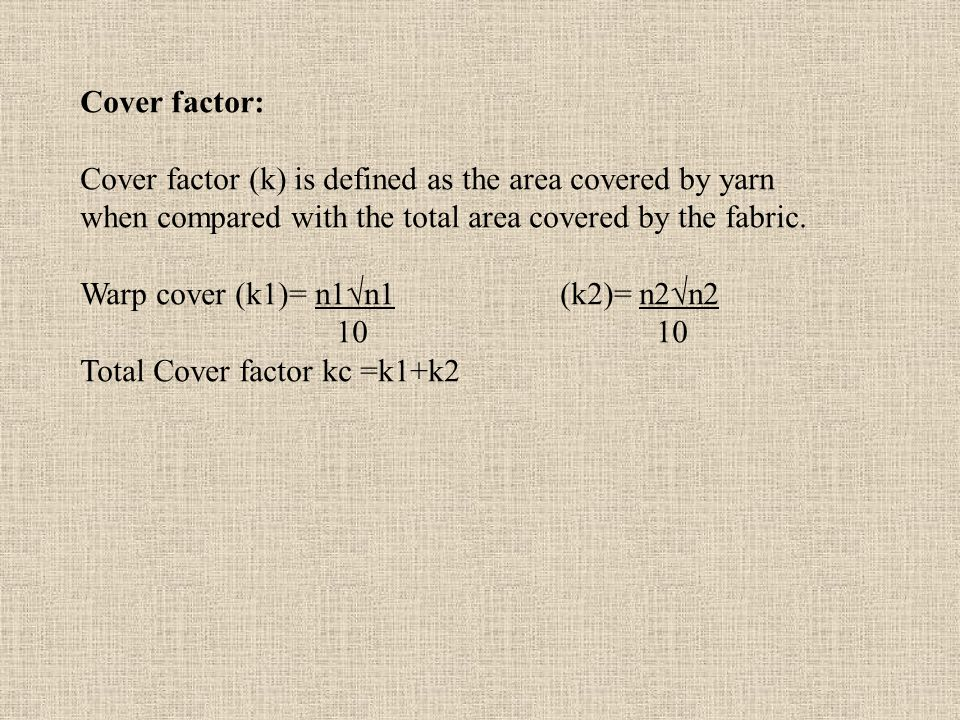 Cover factor: Cover factor (k) is defined as the area covered by yarn when compared with the total area covered by the fabric.