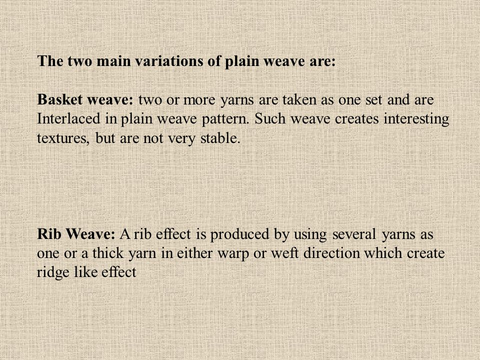 The two main variations of plain weave are: Basket weave: two or more yarns are taken as one set and are Interlaced in plain weave pattern.