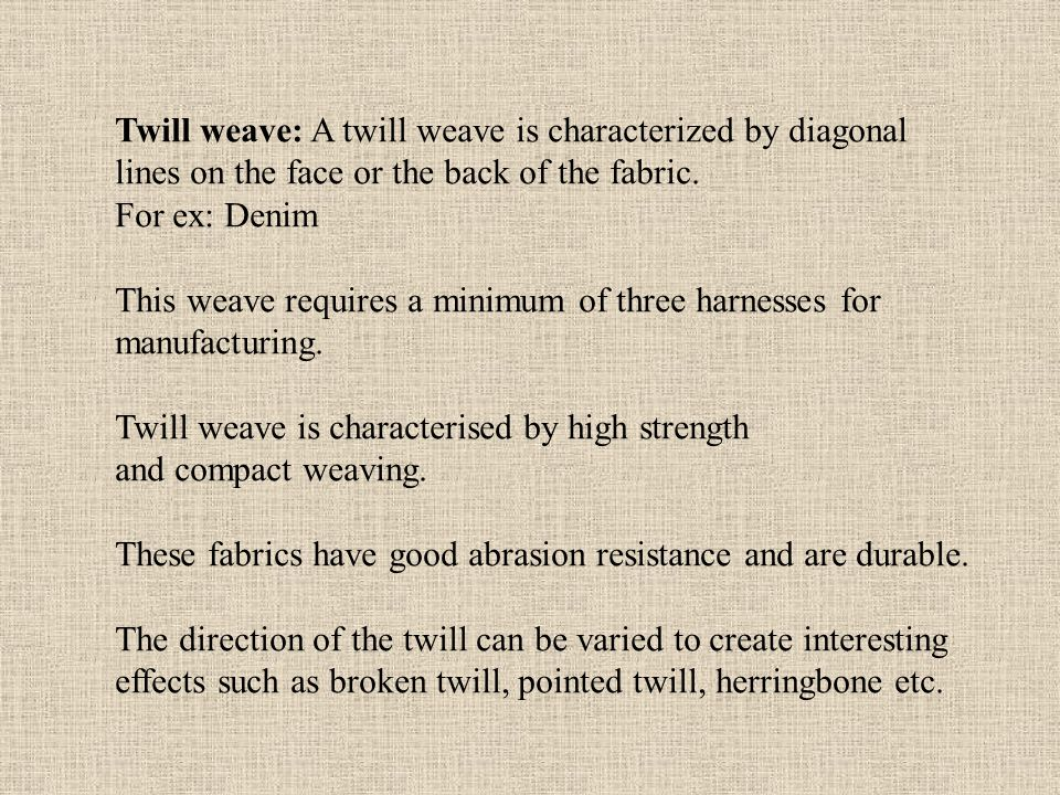 Twill weave: A twill weave is characterized by diagonal lines on the face or the back of the fabric.