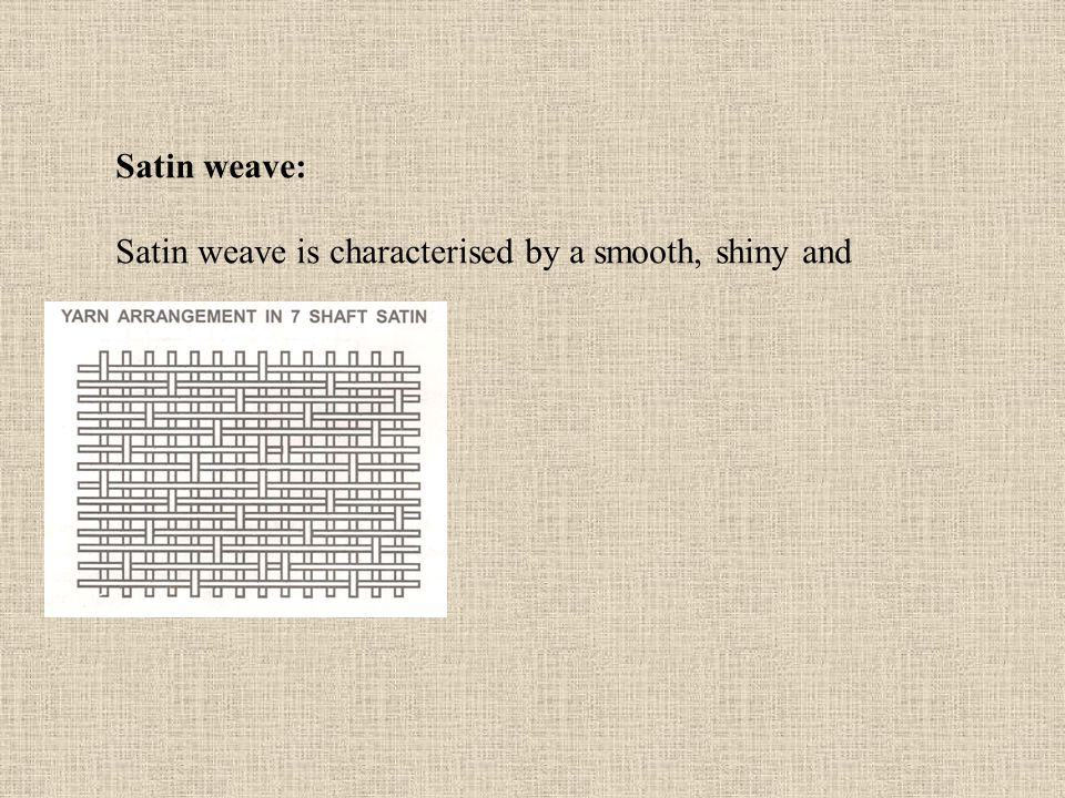Satin weave: Satin weave is characterised by a smooth, shiny and