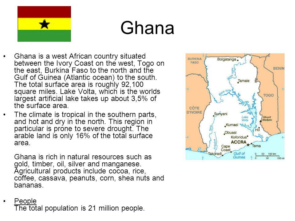 Ghana is a west African country situated between the Ivory Coast on the west, Togo on the east, Burkina Faso to the north and the Gulf of Guinea (Atlantic ocean) to the south.