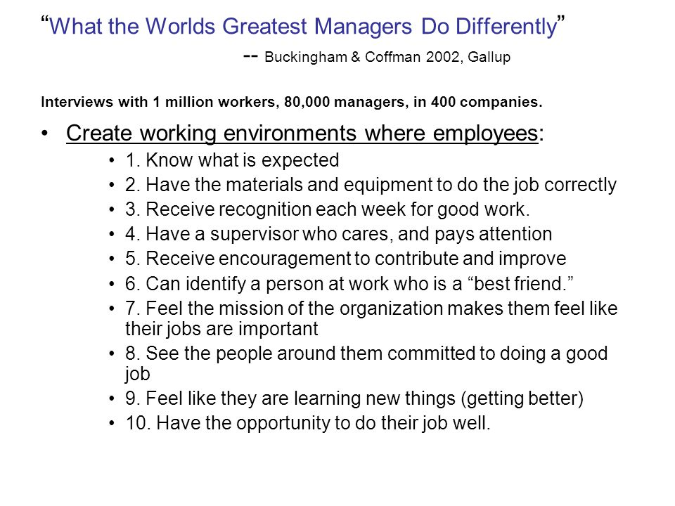 What the Worlds Greatest Managers Do Differently -- Buckingham & Coffman 2002, Gallup Interviews with 1 million workers, 80,000 managers, in 400 companies.