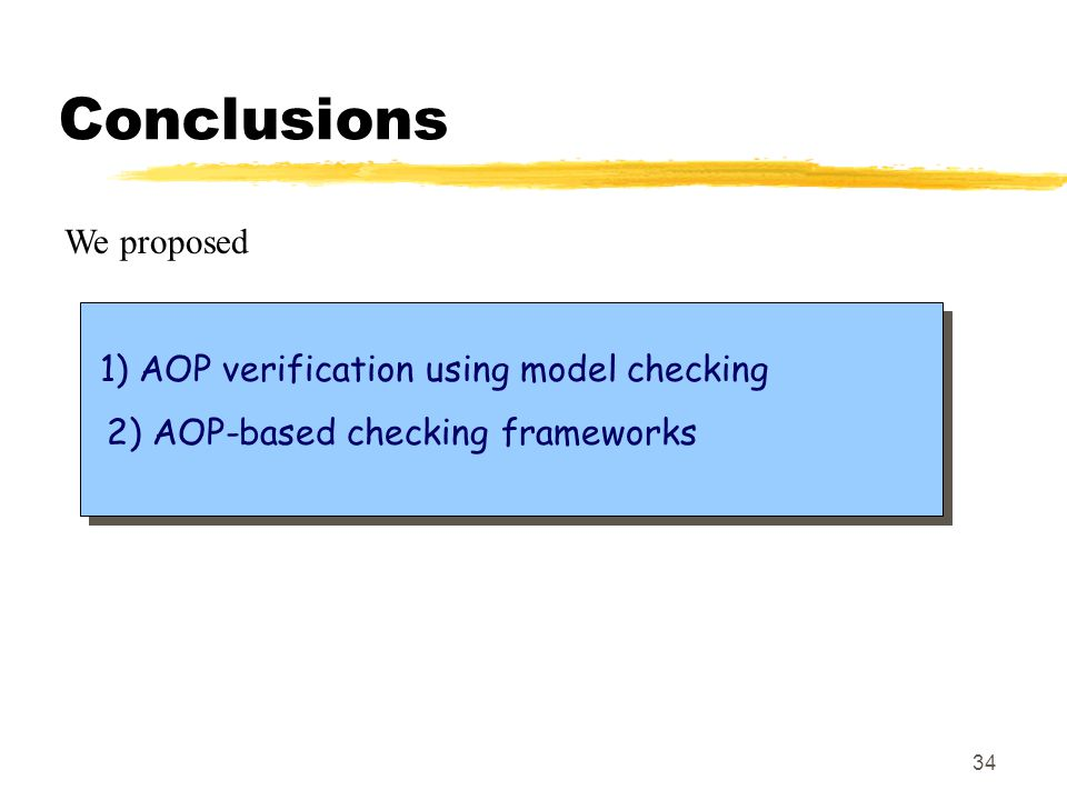 34 Conclusions We proposed 1) AOP verification using model checking 2) AOP-based checking frameworks