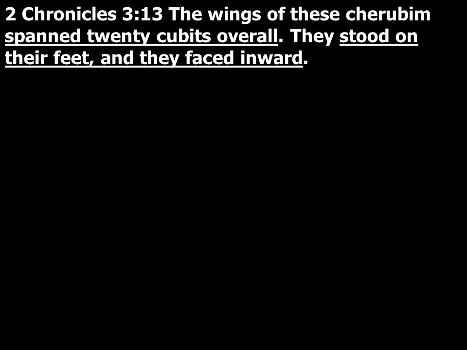 2 Chronicles 3:13 The wings of these cherubim spanned twenty cubits overall.