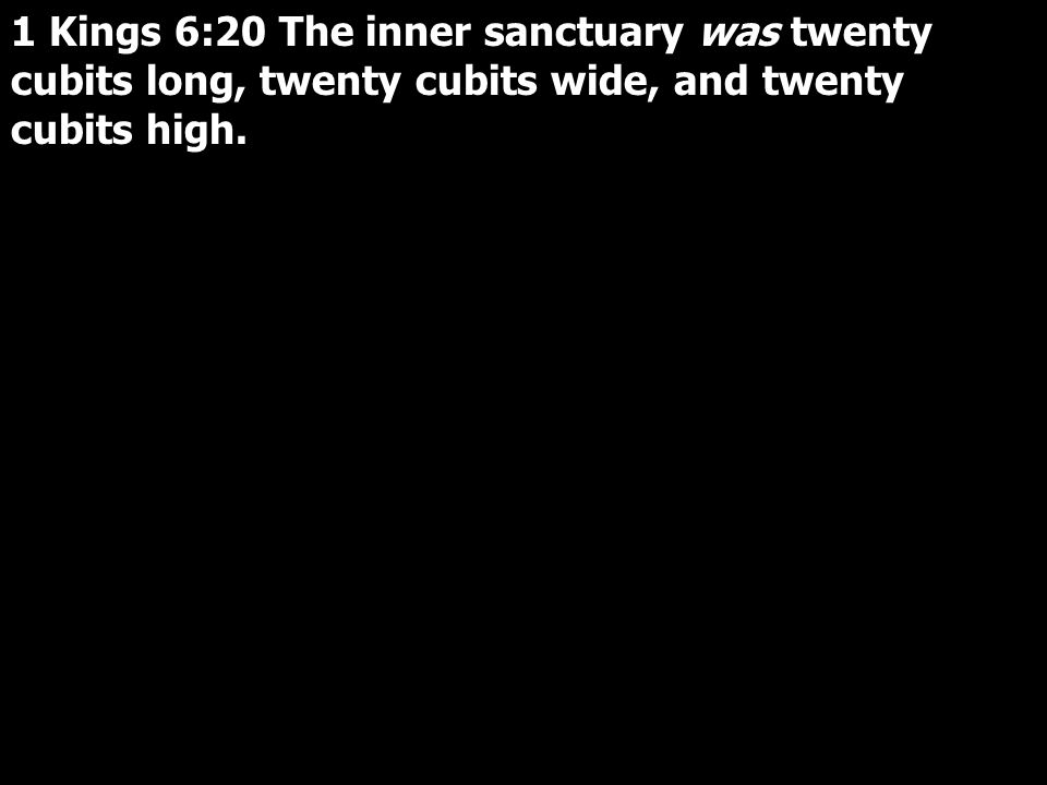 1 Kings 6:20 The inner sanctuary was twenty cubits long, twenty cubits wide, and twenty cubits high.