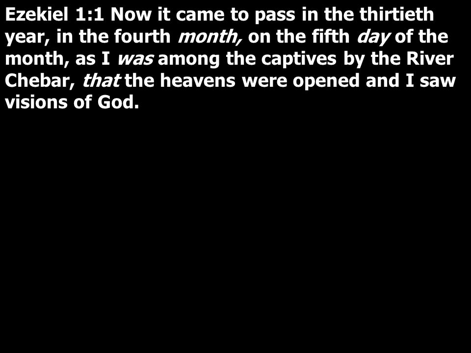 Ezekiel 1:1 Now it came to pass in the thirtieth year, in the fourth month, on the fifth day of the month, as I was among the captives by the River Chebar, that the heavens were opened and I saw visions of God.