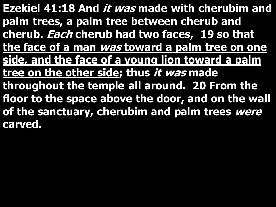 Ezekiel 41:18 And it was made with cherubim and palm trees, a palm tree between cherub and cherub.